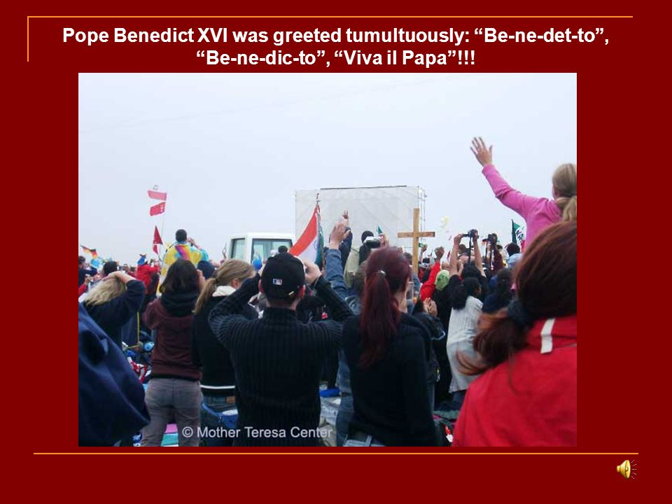 Pope Benedict XVI was greeted tumultuously: Be-ne-det-to , Be-ne-dic-to , Viva il Papa !!!