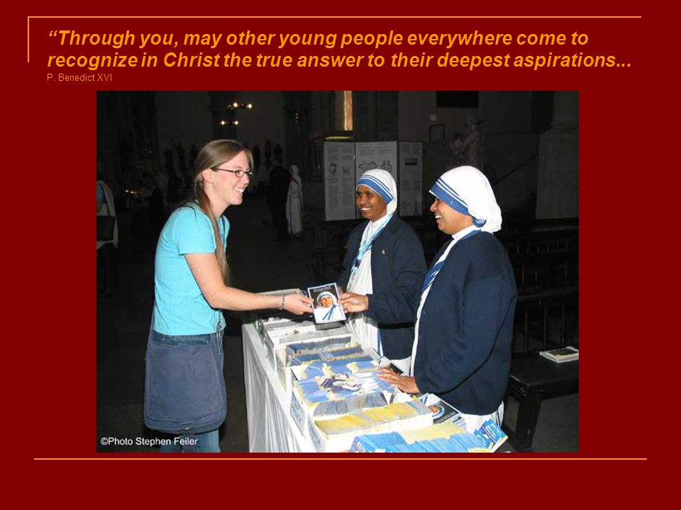 Through you, may other young people everywhere come to recognize in Christ the true answer to their deepest aspirations...