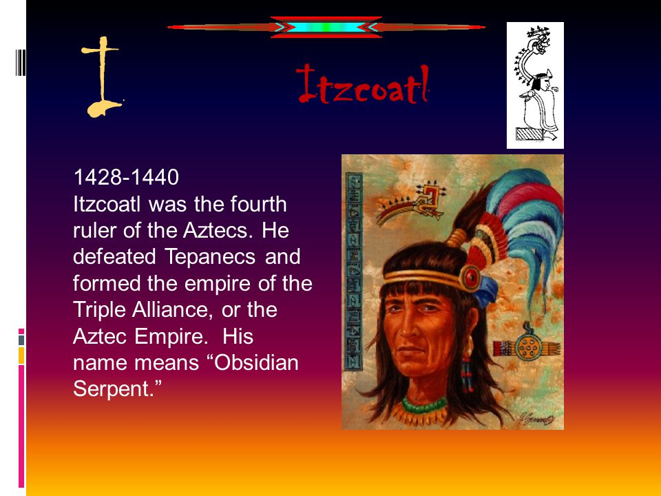 I 1428-1440 Itzcoatl was the fourth ruler of the Aztecs. He defeated Tepanecs and formed the empire of the Triple Alliance, or the Aztec Empire. His n