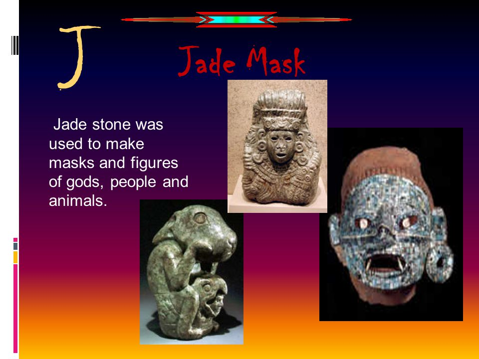 J Jade stone was used to make masks and figures of gods, people and animals. Jade Mask