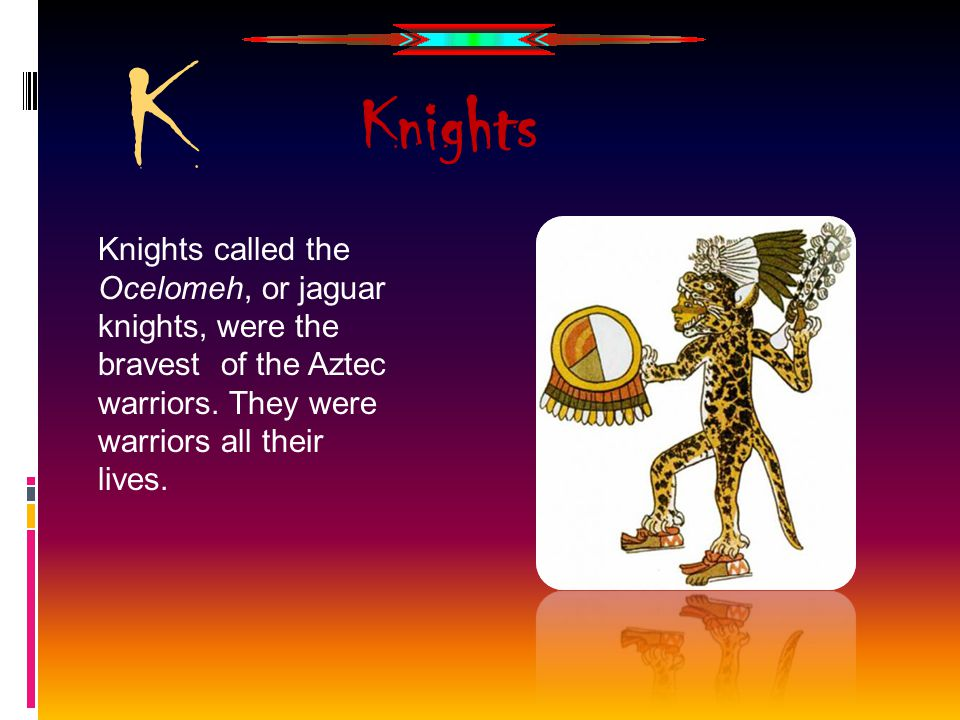 K Knights Knights called the Ocelomeh, or jaguar knights, were the bravest of the Aztec warriors.