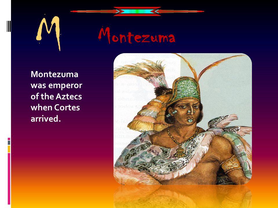 Montezuma was emperor of the Aztecs when Cortes arrived. Montezuma M