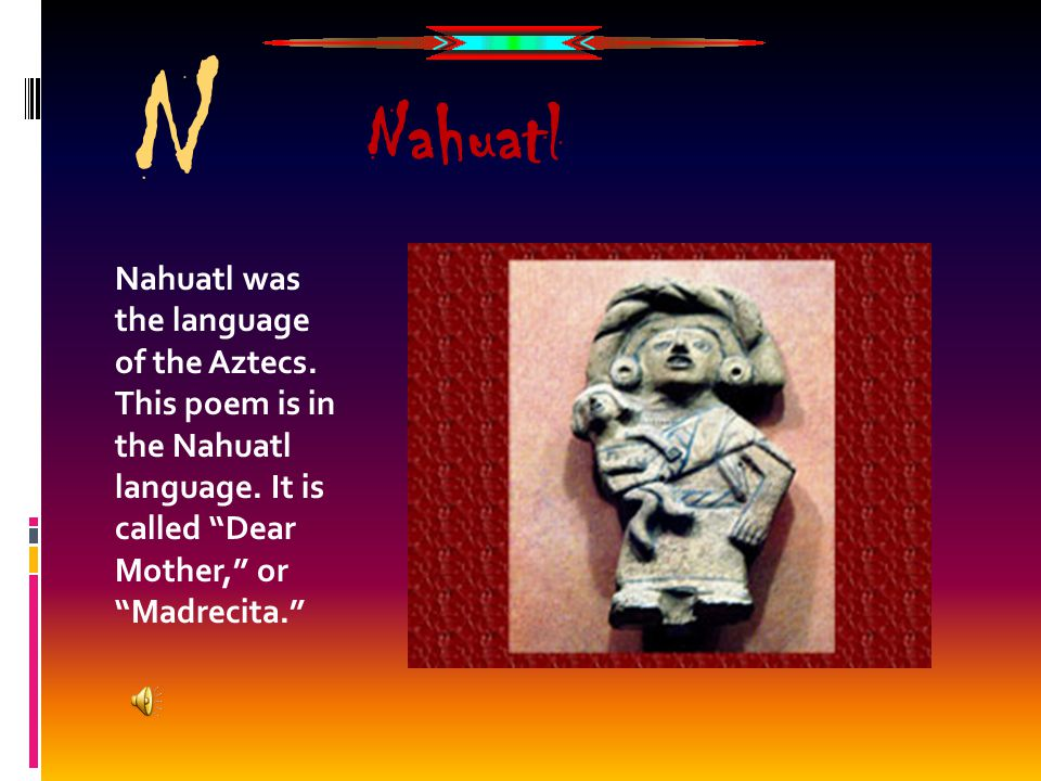 "N Nahuatl was the language of the Aztecs. This poem is in the Nahuatl language. It is called ""Dear Mother,"" or ""Madrecita."" Nahuatl"