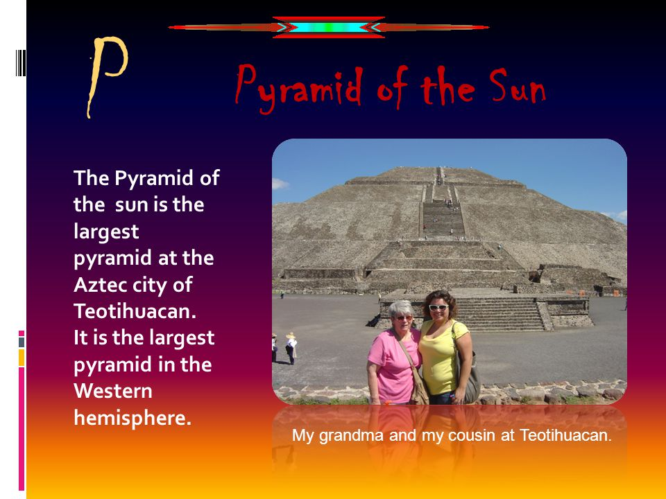 P The Pyramid of the sun is the largest pyramid at the Aztec city of Teotihuacan. It is the largest pyramid in the Western hemisphere. Pyramid of the