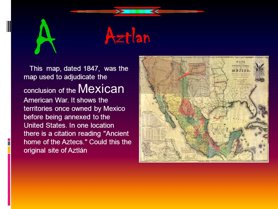 A Aztlan This map, dated 1847, was the map used to adjudicate the conclusion of the Mexican American War.
