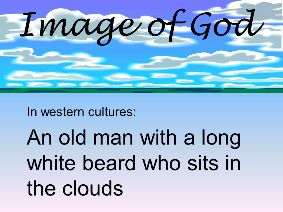 Image of God In western cultures: An old man with a long white beard who sits in the clouds