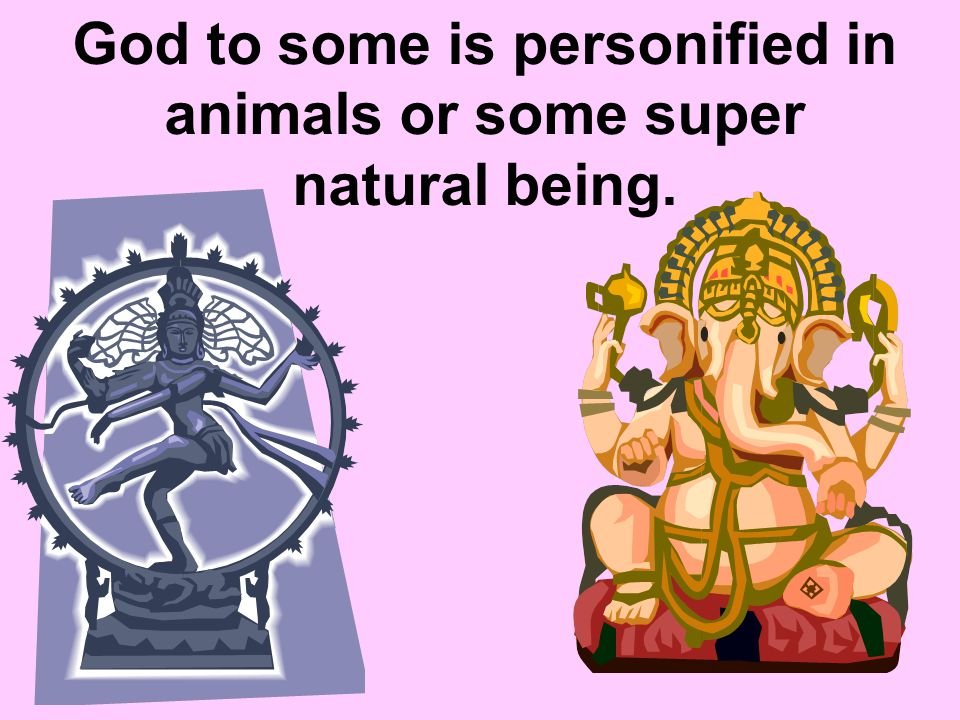 God to some is personified in animals or some super natural being.