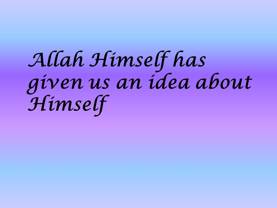 Allah Himself has given us an idea about Himself