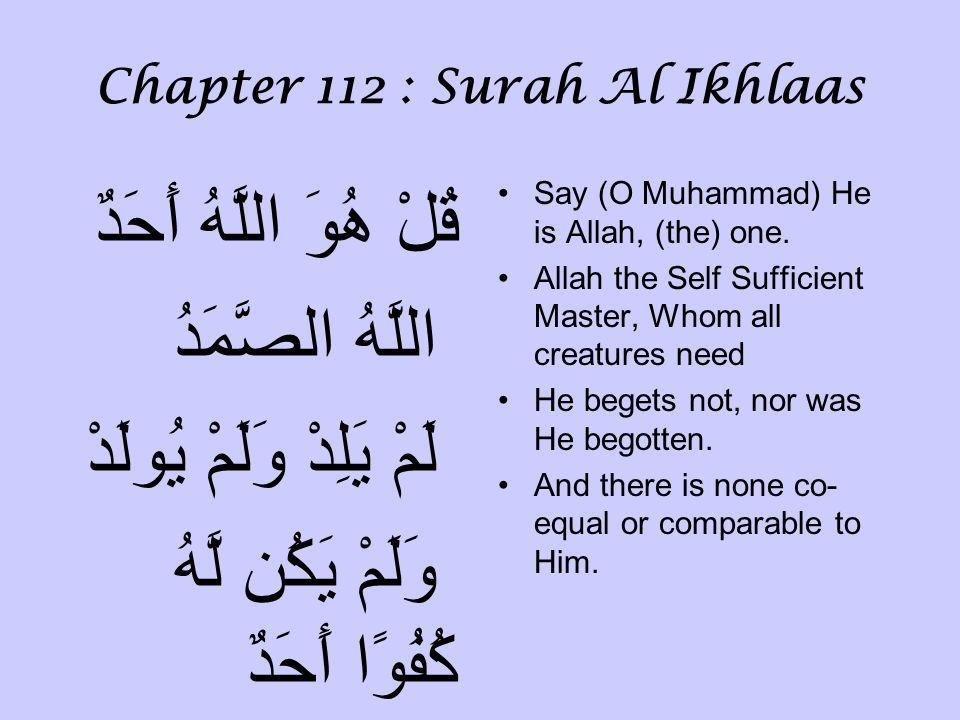 Chapter 112 : Surah Al Ikhlaas قُلْ هُوَ اللَّهُ أَحَدٌ اللَّهُ الصَّمَدُ لَمْ يَلِدْ وَلَمْ يُولَدْ وَلَمْ يَكُن لَّهُ كُفُوًا أَحَدٌ Say (O Muhammad) He is Allah, (the) one.