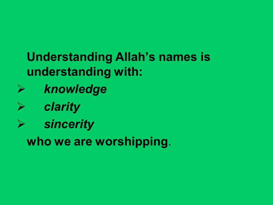 Understanding Allah's names is understanding with:  knowledge  clarity  sincerity who we are worshipping.