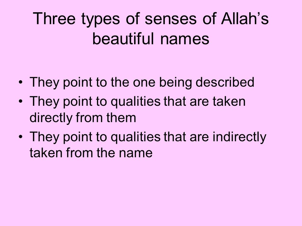 Three types of senses of Allah's beautiful names They point to the one being described They point to qualities that are taken directly from them They point to qualities that are indirectly taken from the name
