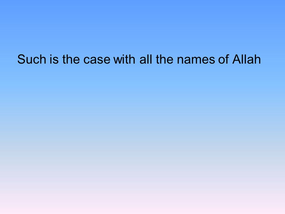 Such is the case with all the names of Allah