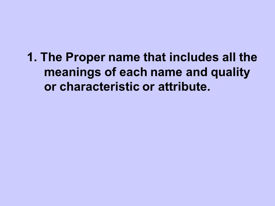 1. The Proper name that includes all the meanings of each name and quality or characteristic or attribute.