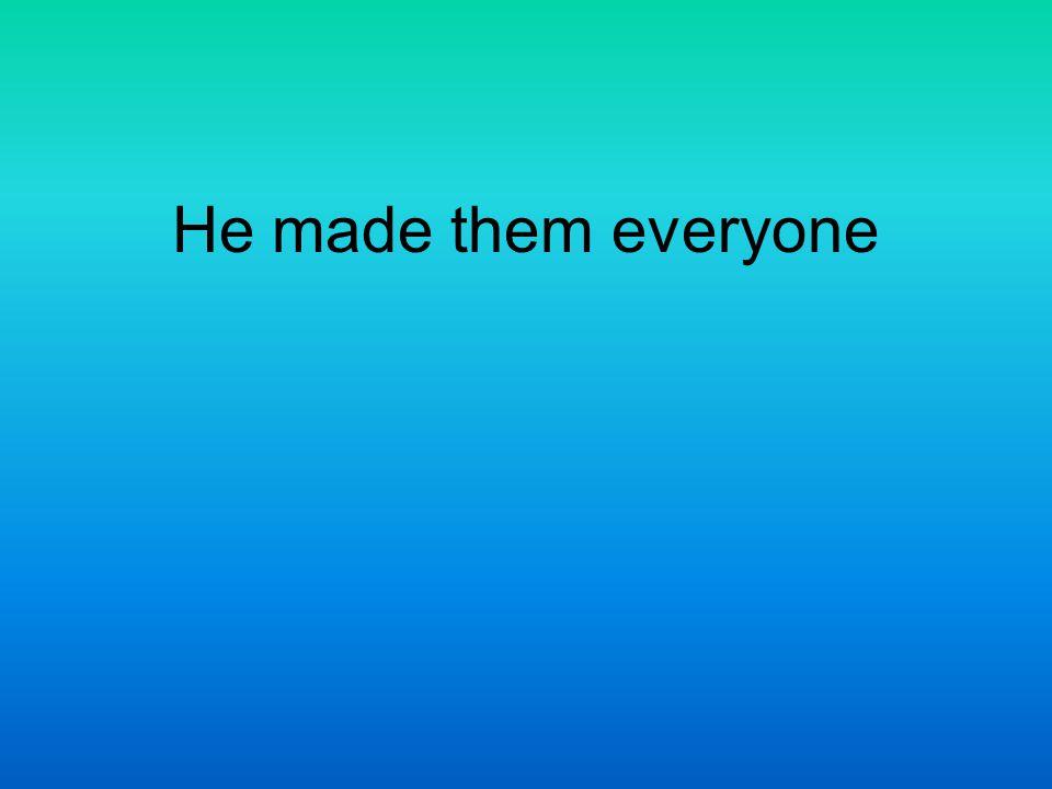 He made them everyone