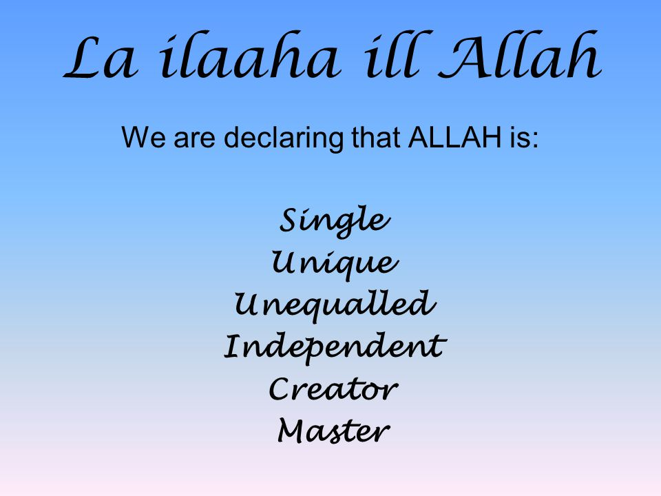 La ilaaha ill Allah We are declaring that ALLAH is: Single Unique Unequalled Independent Creator Master