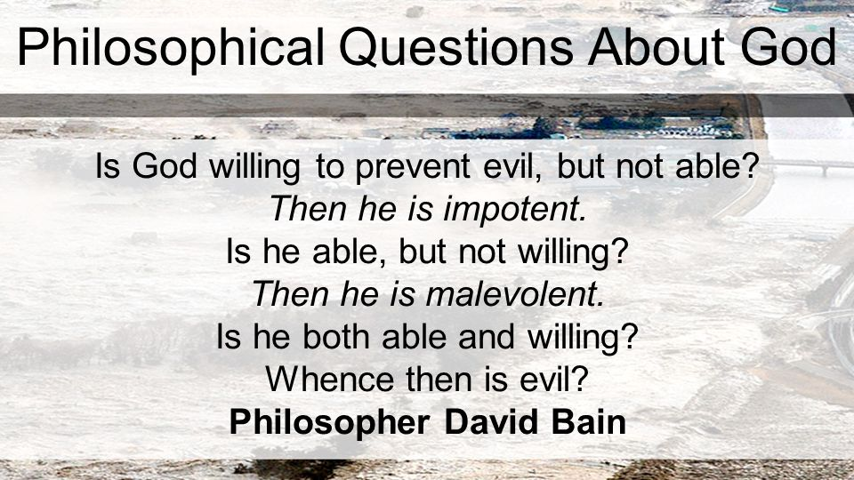 Philosophical Questions About God Is God willing to prevent evil, but not able.