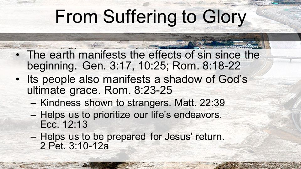 From Suffering to Glory The earth manifests the effects of sin since the beginning.