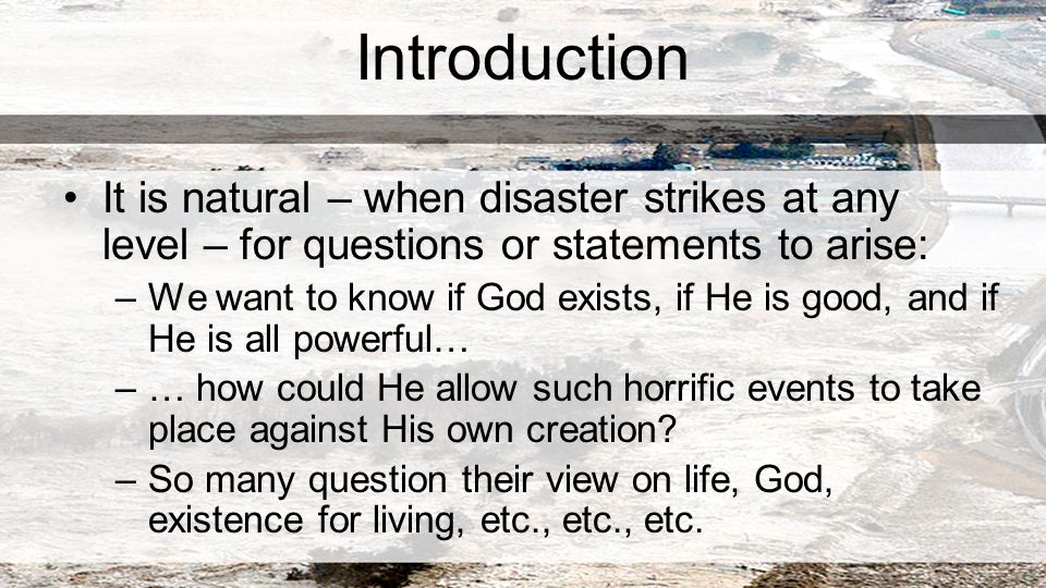 Introduction It is natural – when disaster strikes at any level – for questions or statements to arise: –We want to know if God exists, if He is good, and if He is all powerful… –… how could He allow such horrific events to take place against His own creation.