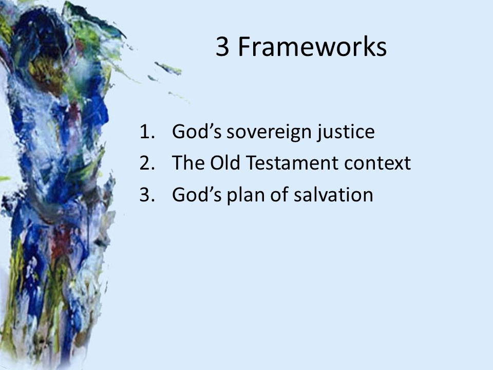3 Frameworks 1.God's sovereign justice 2.The Old Testament context 3.God's plan of salvation