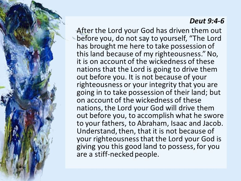 Deut 9:4-6 After the Lord your God has driven them out before you, do not say to yourself, The Lord has brought me here to take possession of this land because of my righteousness. No, it is on account of the wickedness of these nations that the Lord is going to drive them out before you.