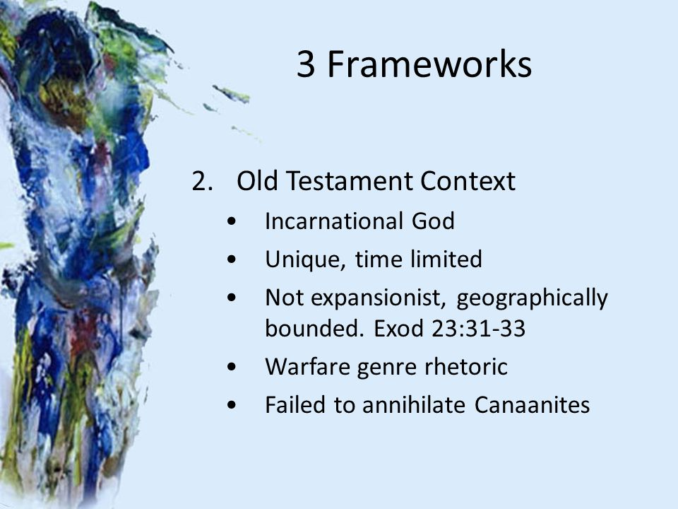 3 Frameworks 2.Old Testament Context Incarnational God Unique, time limited Not expansionist, geographically bounded. Exod 23:31-33 Warfare genre rhet