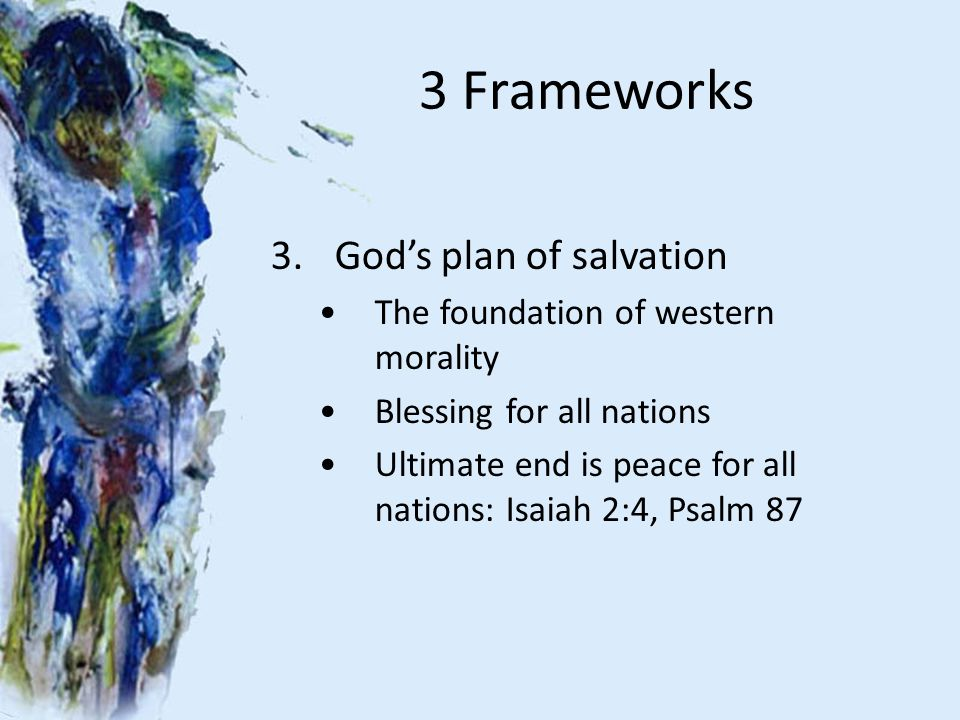 3 Frameworks 3.God's plan of salvation The foundation of western morality Blessing for all nations Ultimate end is peace for all nations: Isaiah 2:4, Psalm 87