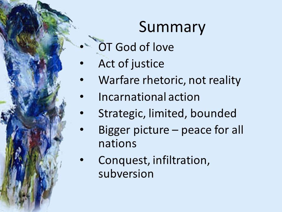 Summary OT God of love Act of justice Warfare rhetoric, not reality Incarnational action Strategic, limited, bounded Bigger picture – peace for all na