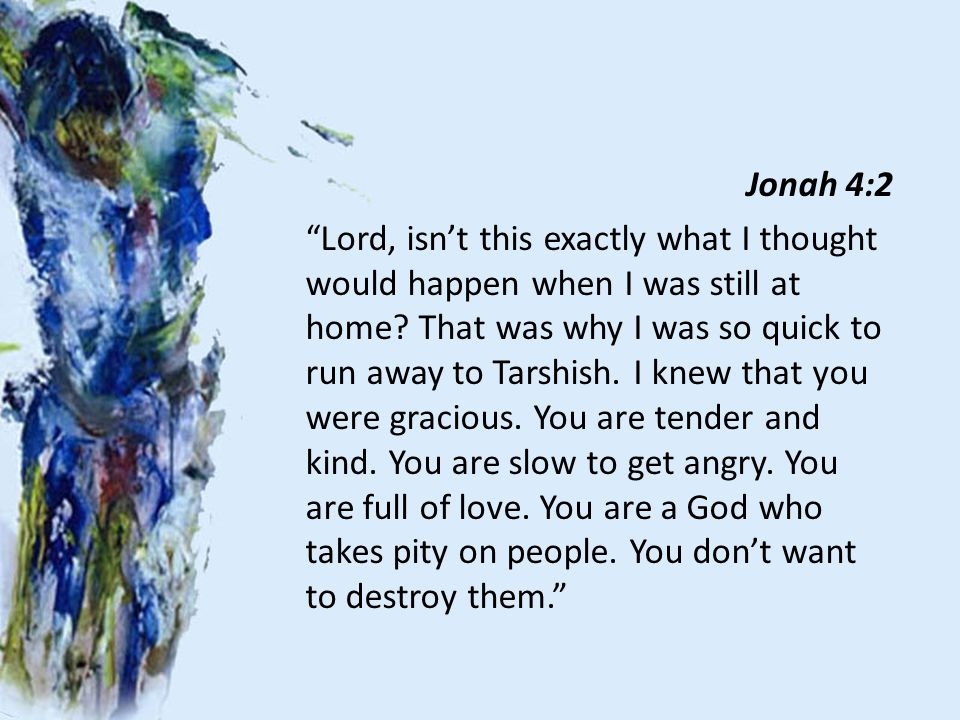 Jonah 4:2 Lord, isn't this exactly what I thought would happen when I was still at home.