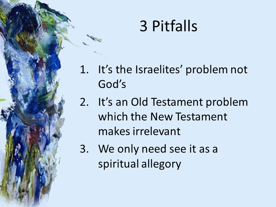 3 Pitfalls 1.It's the Israelites' problem not God's 2.It's an Old Testament problem which the New Testament makes irrelevant 3.We only need see it as