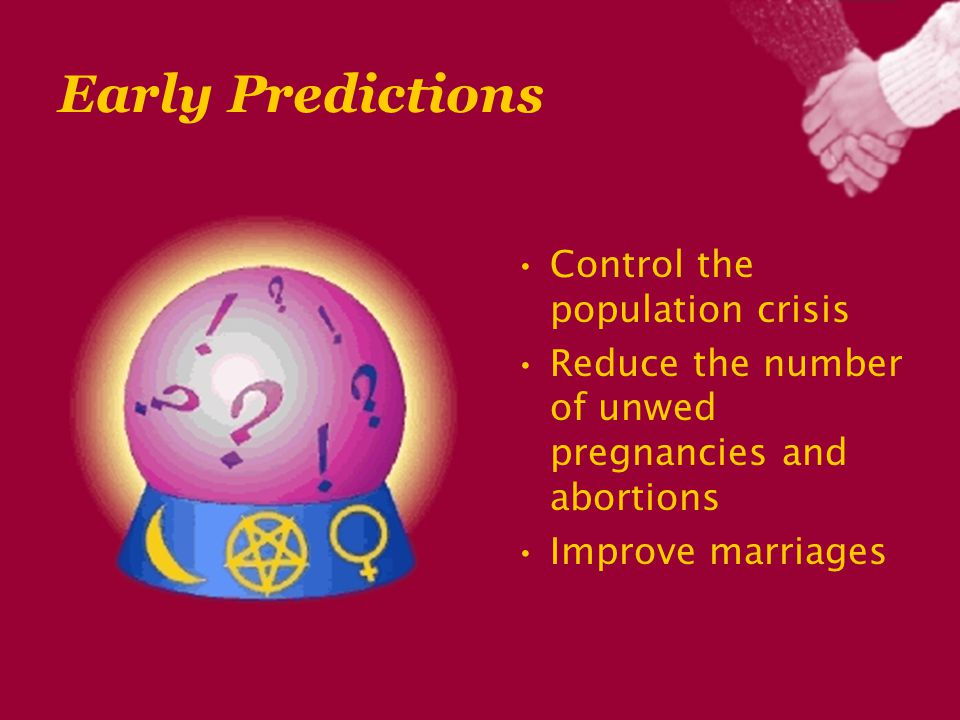Early Predictions Control the population crisis Reduce the number of unwed pregnancies and abortions Improve marriages