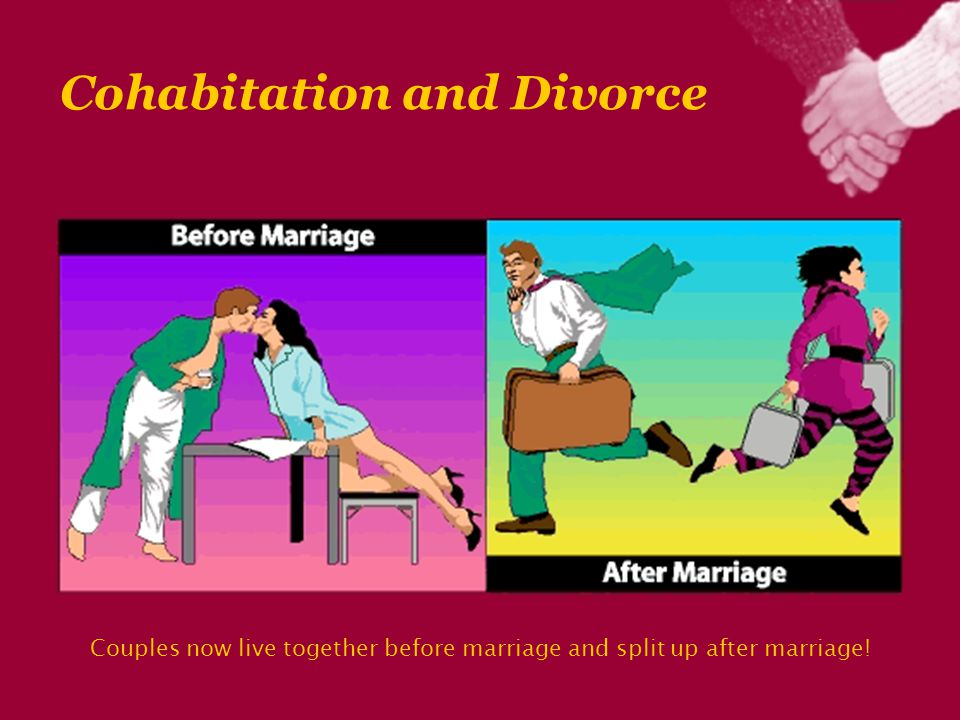 Cohabitation and Divorce Couples now live together before marriage and split up after marriage!