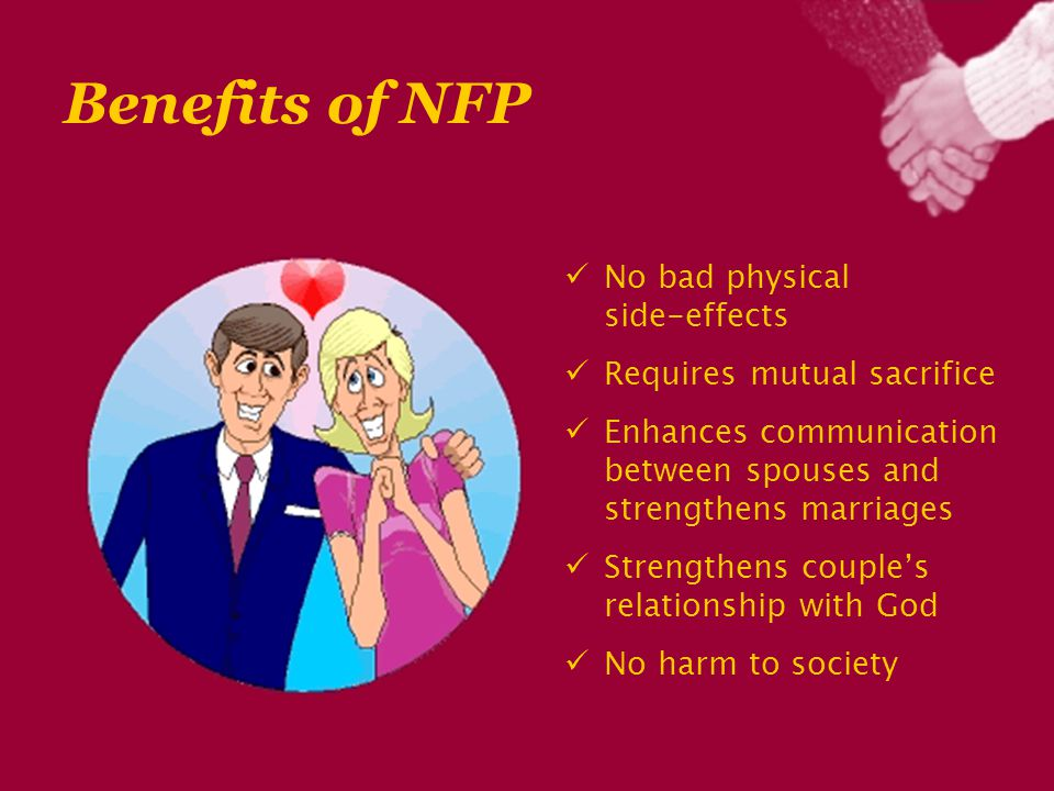Benefits of NFP No bad physical side-effects Requires mutual sacrifice Enhances communication between spouses and strengthens marriages Strengthens couple's relationship with God No harm to society