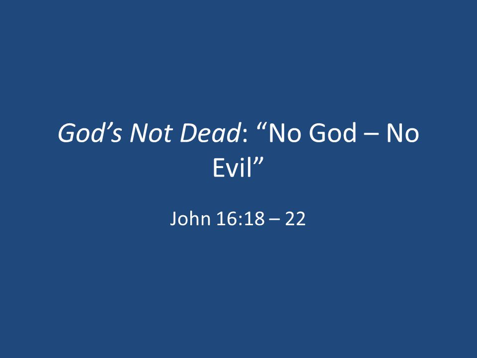 God's Not Dead: No God – No Evil John 16:18 – 22