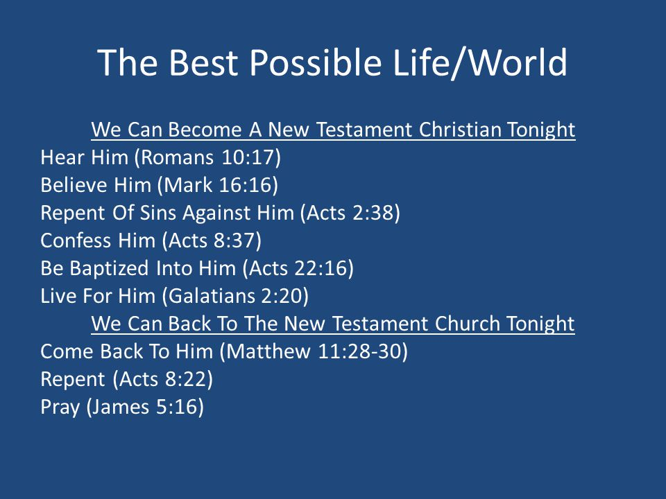 The Best Possible Life/World We Can Become A New Testament Christian Tonight Hear Him (Romans 10:17) Believe Him (Mark 16:16) Repent Of Sins Against Him (Acts 2:38) Confess Him (Acts 8:37) Be Baptized Into Him (Acts 22:16) Live For Him (Galatians 2:20) We Can Back To The New Testament Church Tonight Come Back To Him (Matthew 11:28-30) Repent (Acts 8:22) Pray (James 5:16)