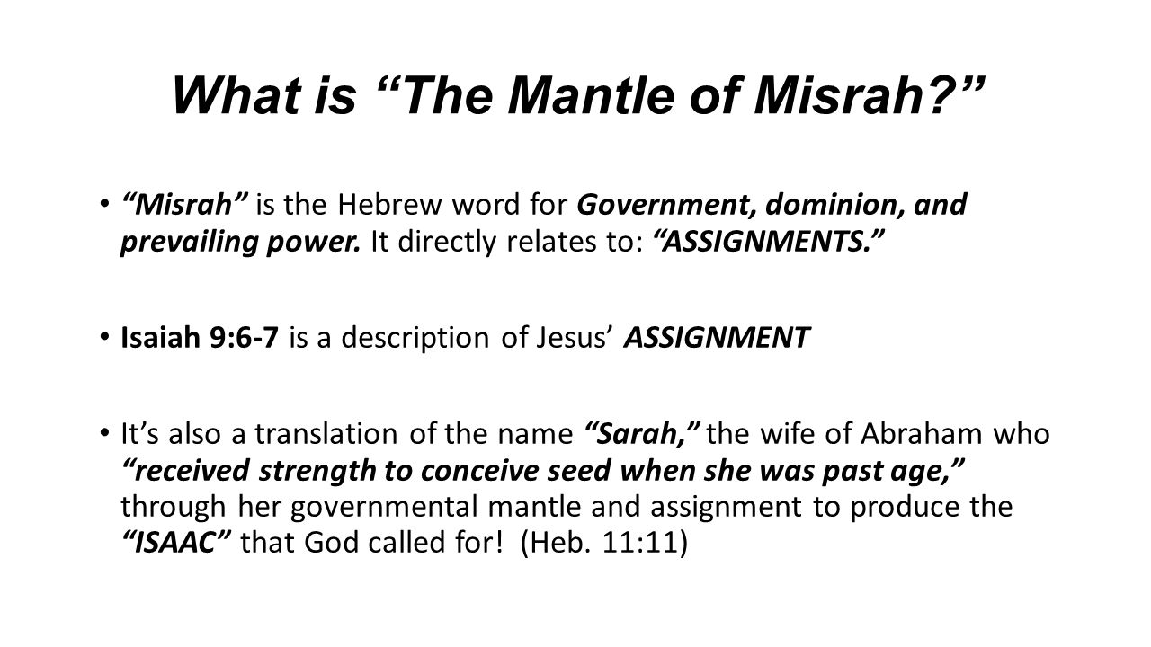 "What is ""The Mantle of Misrah?"" ""Misrah"" is the Hebrew word for Government, dominion, and prevailing power. It directly relates to: ""ASSIGNMENTS."" Isa"