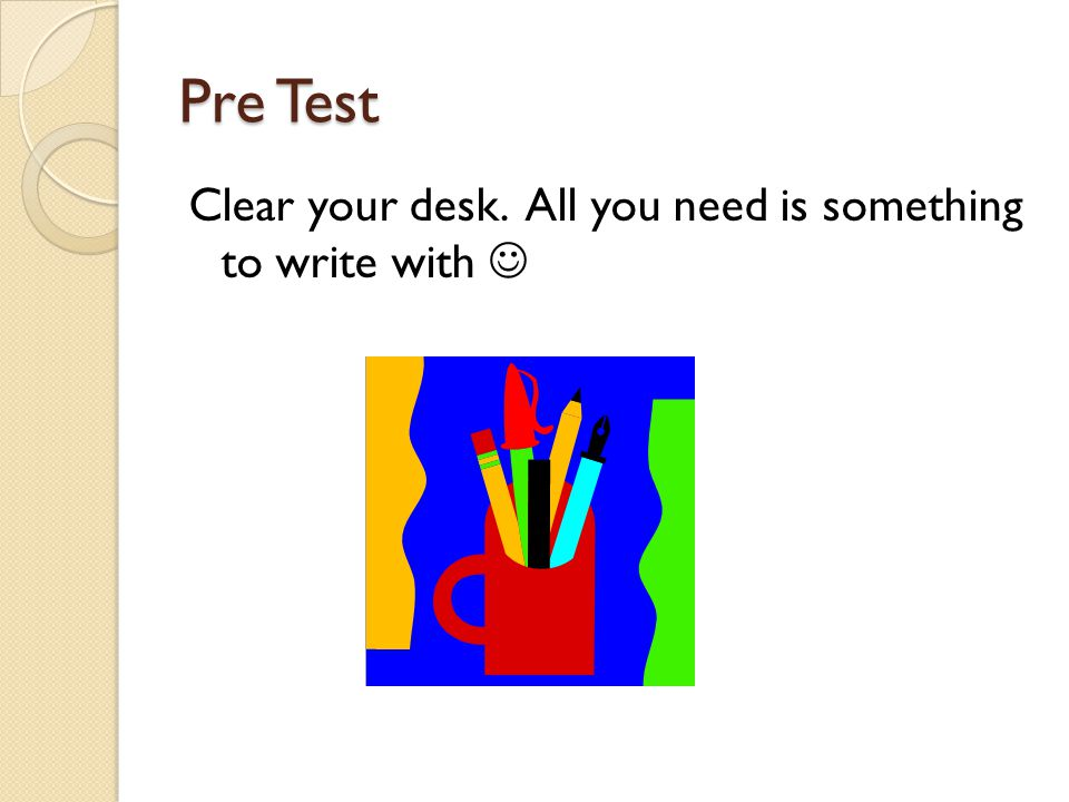 Pre Test Clear your desk. All you need is something to write with