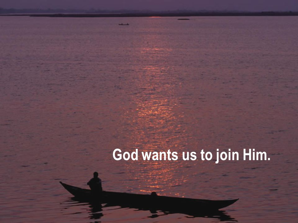 God wants us to join Him.