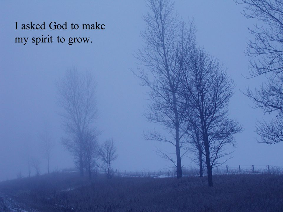 I asked God to make my spirit to grow.