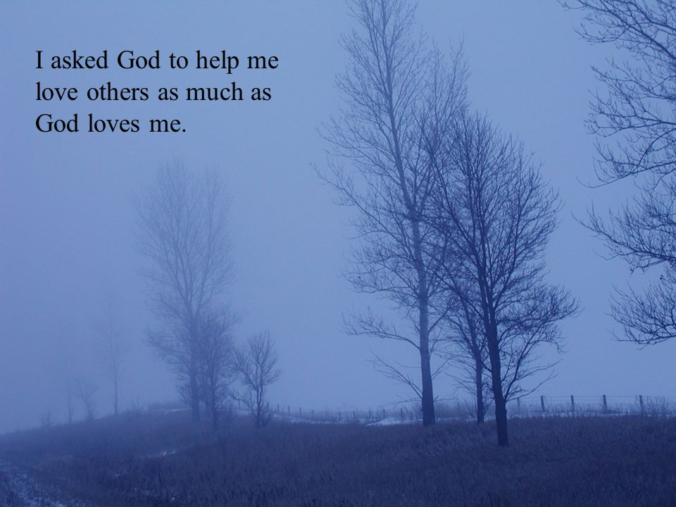 I asked God to help me love others as much as God loves me.