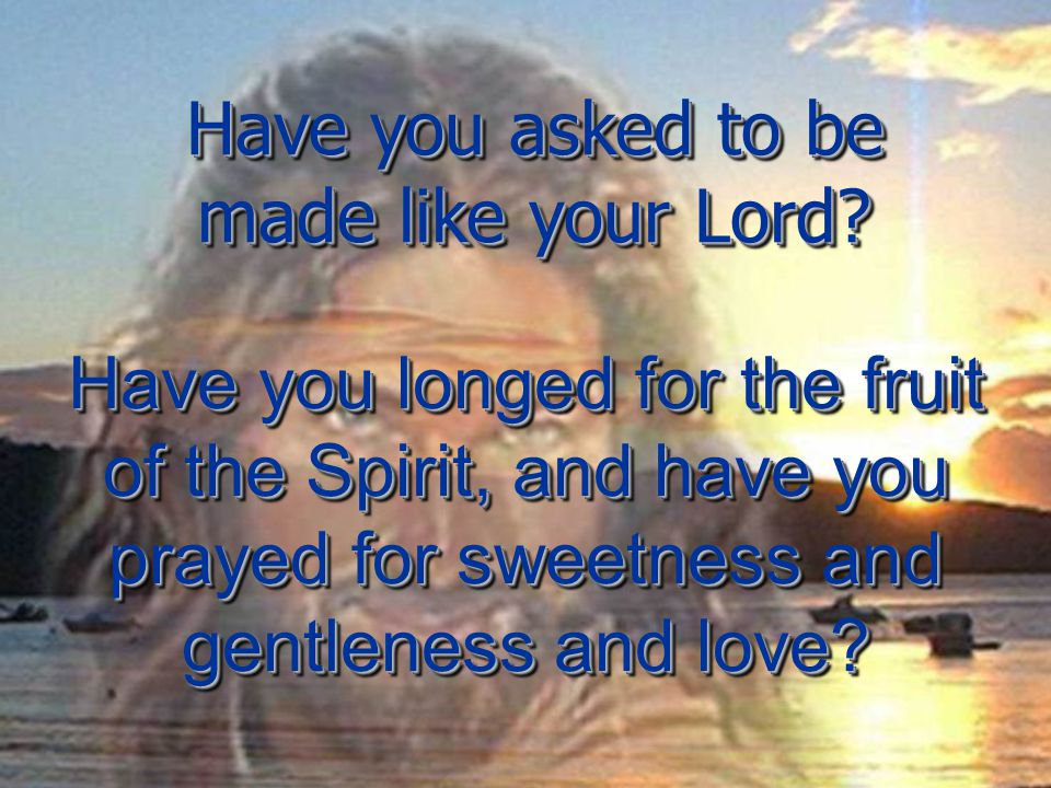 Have you longed for the fruit of the Spirit, and have you prayed for sweetness and gentleness and love.