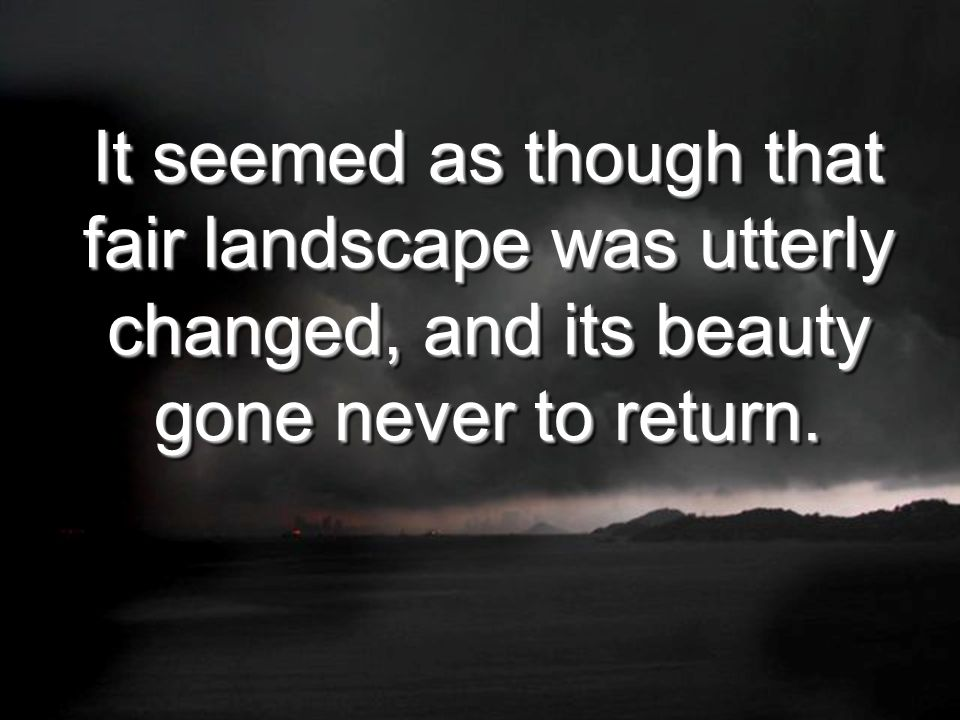 It seemed as though that fair landscape was utterly changed, and its beauty gone never to return.
