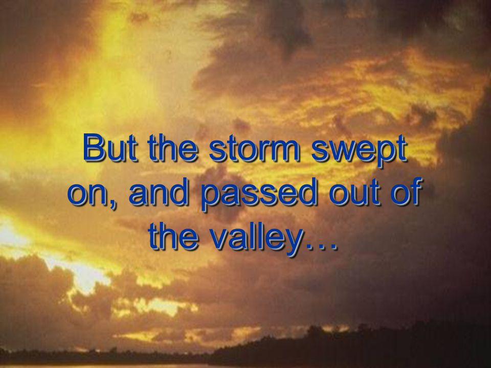 But the storm swept on, and passed out of the valley…