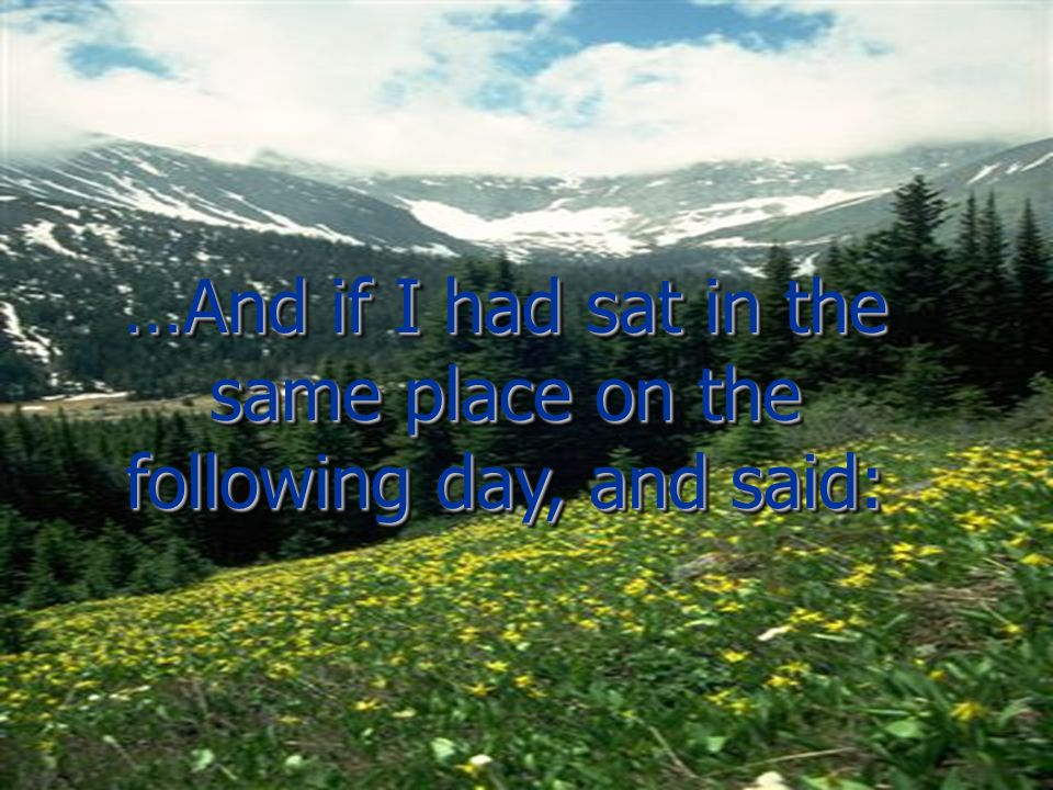 …And if I had sat in the same place on the following day, and said: