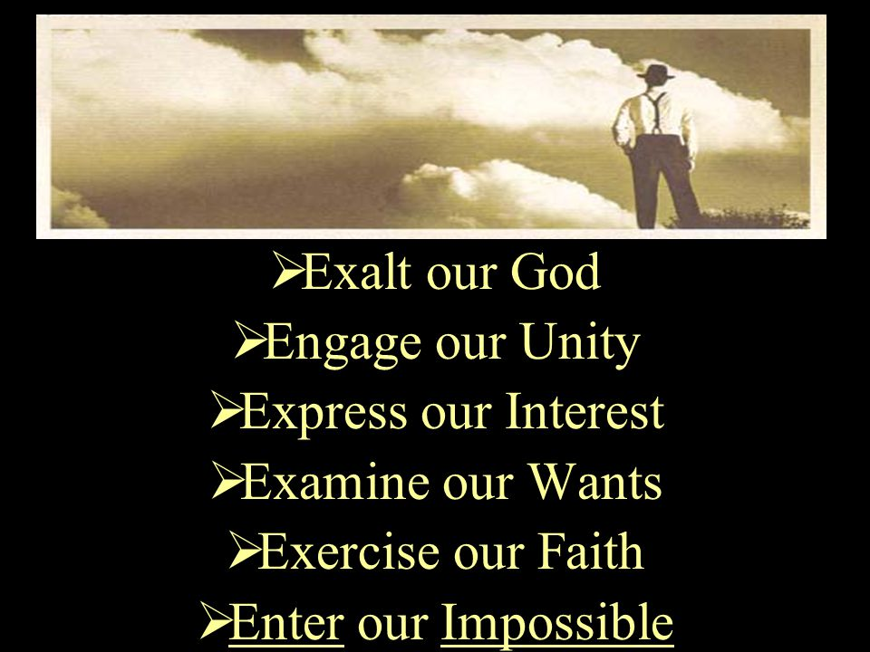  Exalt our God  Engage our Unity  Express our Interest  Examine our Wants  Exercise our Faith  Enter our Impossible