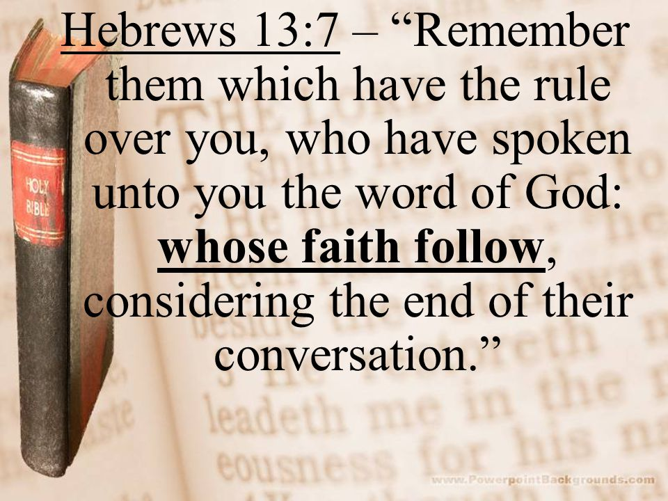 "Hebrews 13:7 – ""Remember them which have the rule over you, who have spoken unto you the word of God: whose faith follow, considering the end of their"