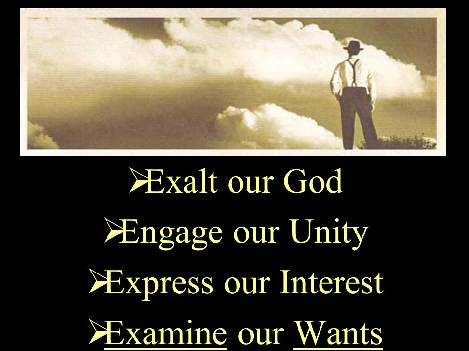  Exalt our God  Engage our Unity  Express our Interest  Examine our Wants  Exercise our Faith  Enter our Impossible  Enlist our Gift  Enjoy our Willingness