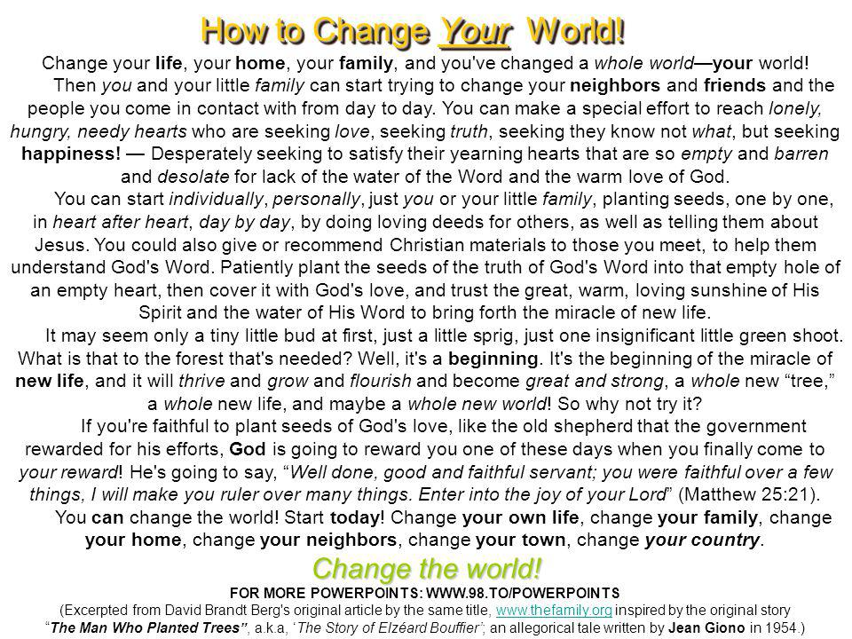 My dear friends, if you have changed one life, you have changed a part of the world and have proven that it can be done.