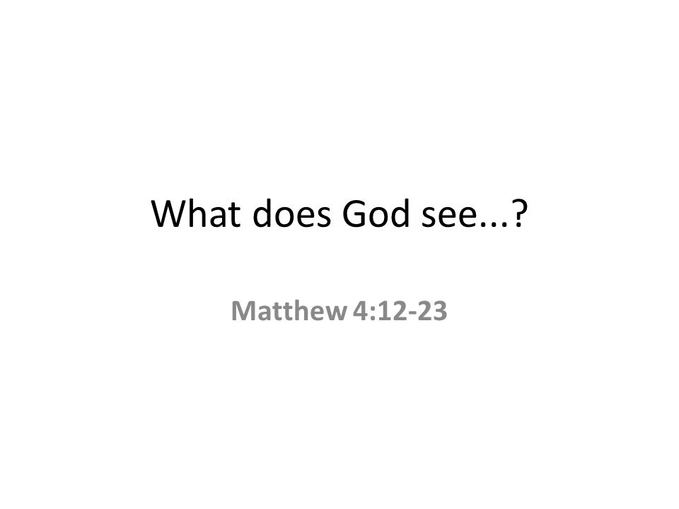 What does God see... Matthew 4:12-23