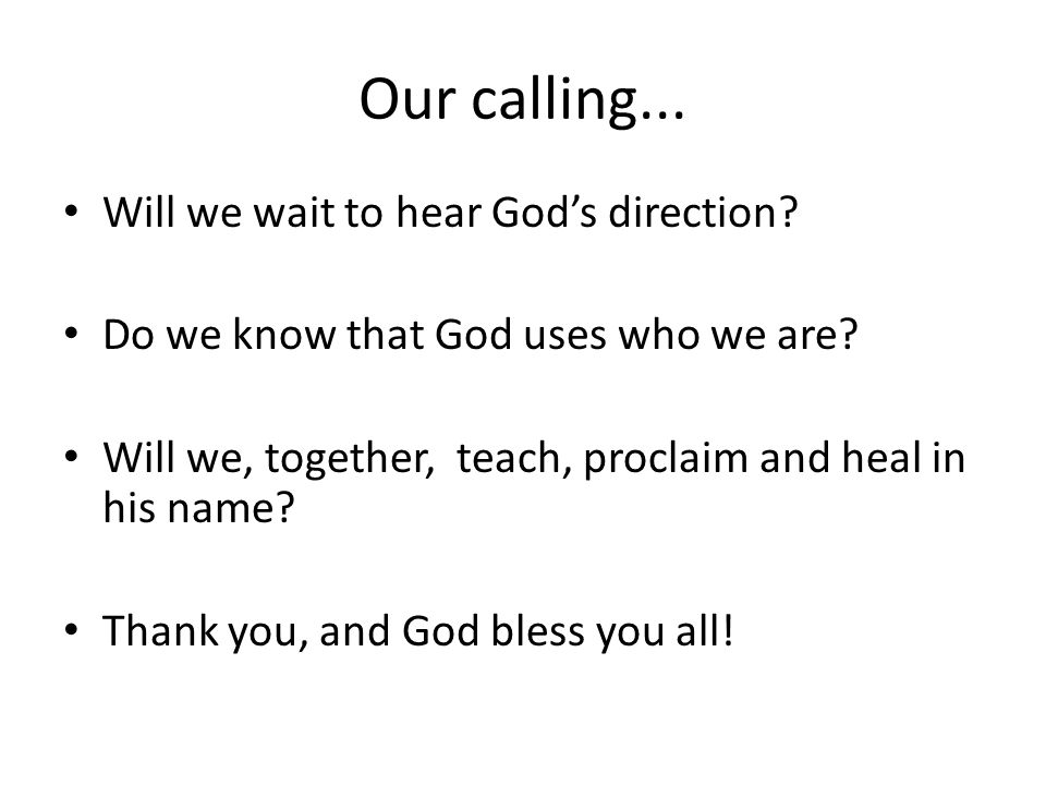 Our calling... Will we wait to hear God's direction? Do we know that God uses who we are? Will we, together, teach, proclaim and heal in his name? Tha