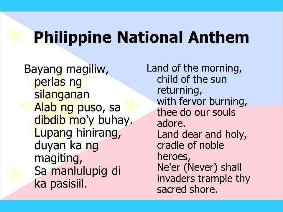 Philippine National Anthem Bayang magiliw, perlas ng silanganan Alab ng puso, sa dibdib mo y buhay.